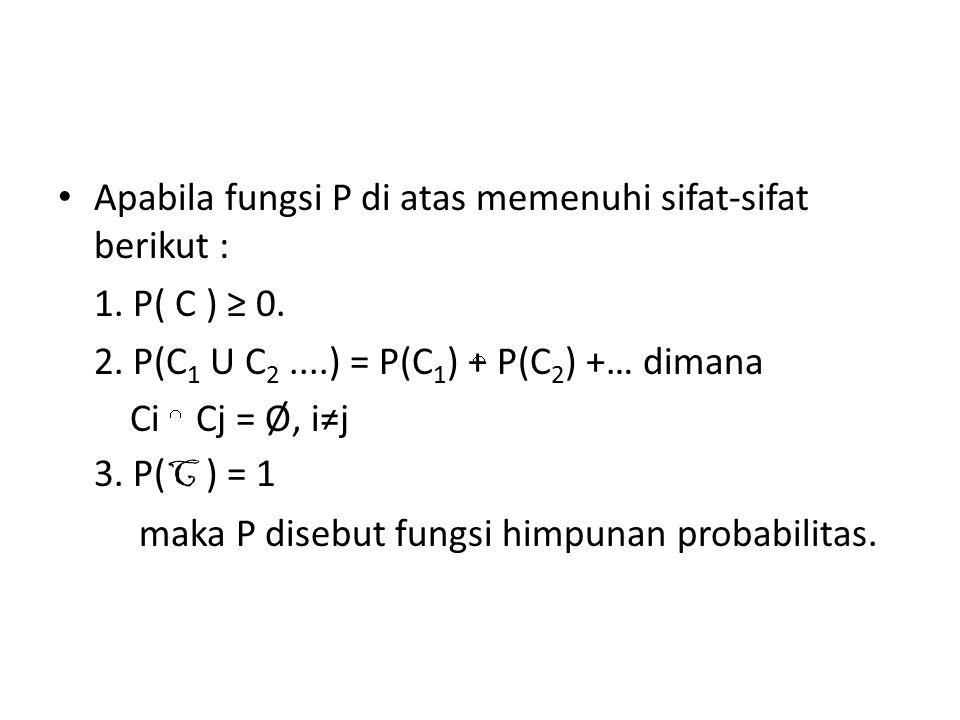 Apabila fungsi P di atas memenuhi sifat-sifat berikut : 1. P( C ) ≥ 0. 2. P(C 1 U C 2....) = P(C 1 ) + P(C 2 ) +… dimana Ci Cj = Ø, i≠j 3. P( C ) = 1