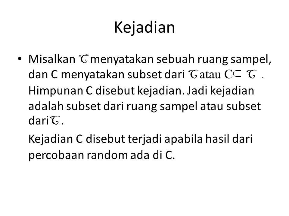 Kejadian Misalkan C menyatakan sebuah ruang sampel, dan C menyatakan subset dari C atau C C. Himpunan C disebut kejadian. Jadi kejadian adalah subset