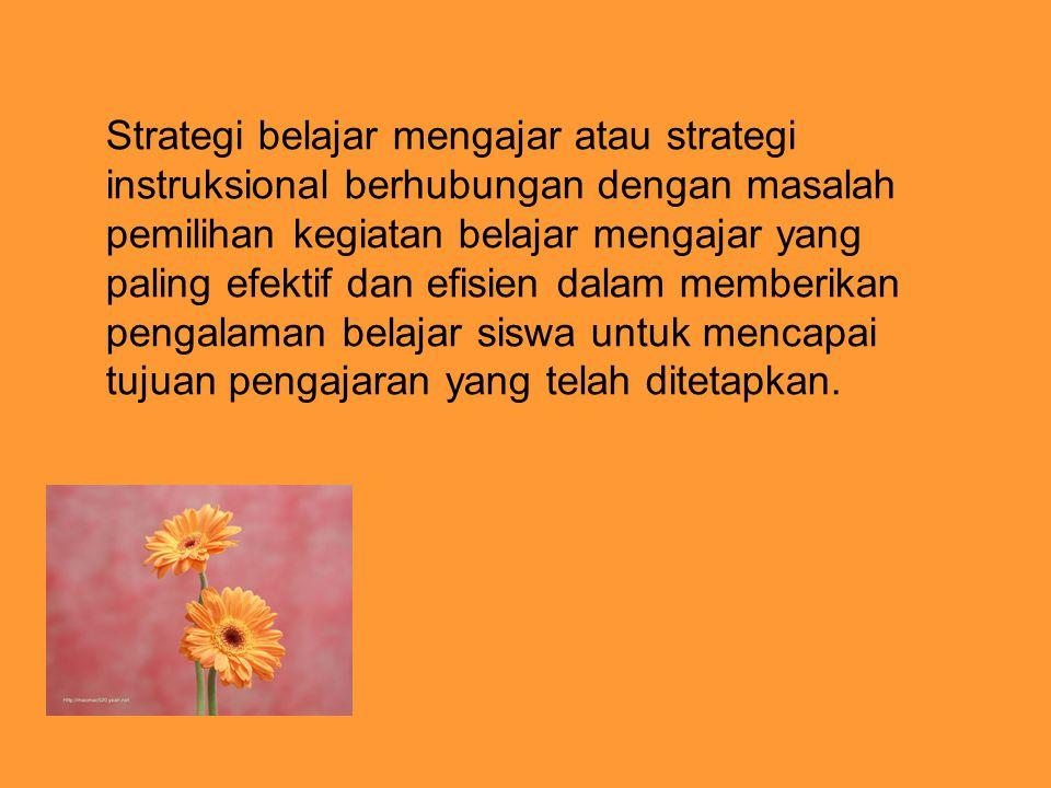 Strategi belajar mengajar atau strategi instruksional berhubungan dengan masalah pemilihan kegiatan belajar mengajar yang paling efektif dan efisien d