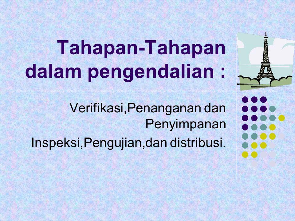 Tahapan-Tahapan dalam pengendalian : Verifikasi,Penanganan dan Penyimpanan Inspeksi,Pengujian,dan distribusi.