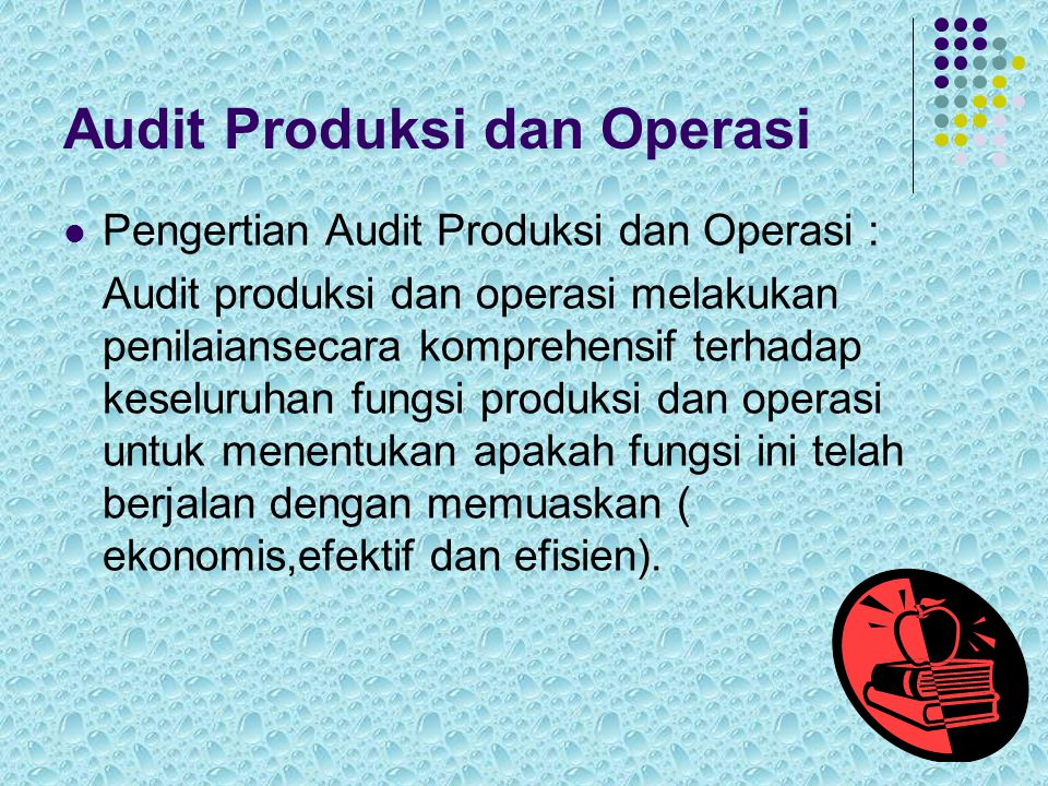 Audit Produksi dan Operasi Pengertian Audit Produksi dan Operasi : Audit produksi dan operasi melakukan penilaiansecara komprehensif terhadap keseluruhan fungsi produksi dan operasi untuk menentukan apakah fungsi ini telah berjalan dengan memuaskan ( ekonomis,efektif dan efisien).