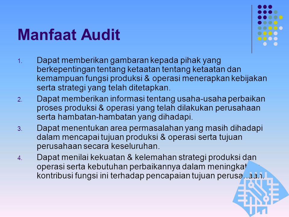 Manfaat Audit 1. Dapat memberikan gambaran kepada pihak yang berkepentingan tentang ketaatan tentang ketaatan dan kemampuan fungsi produksi & operasi