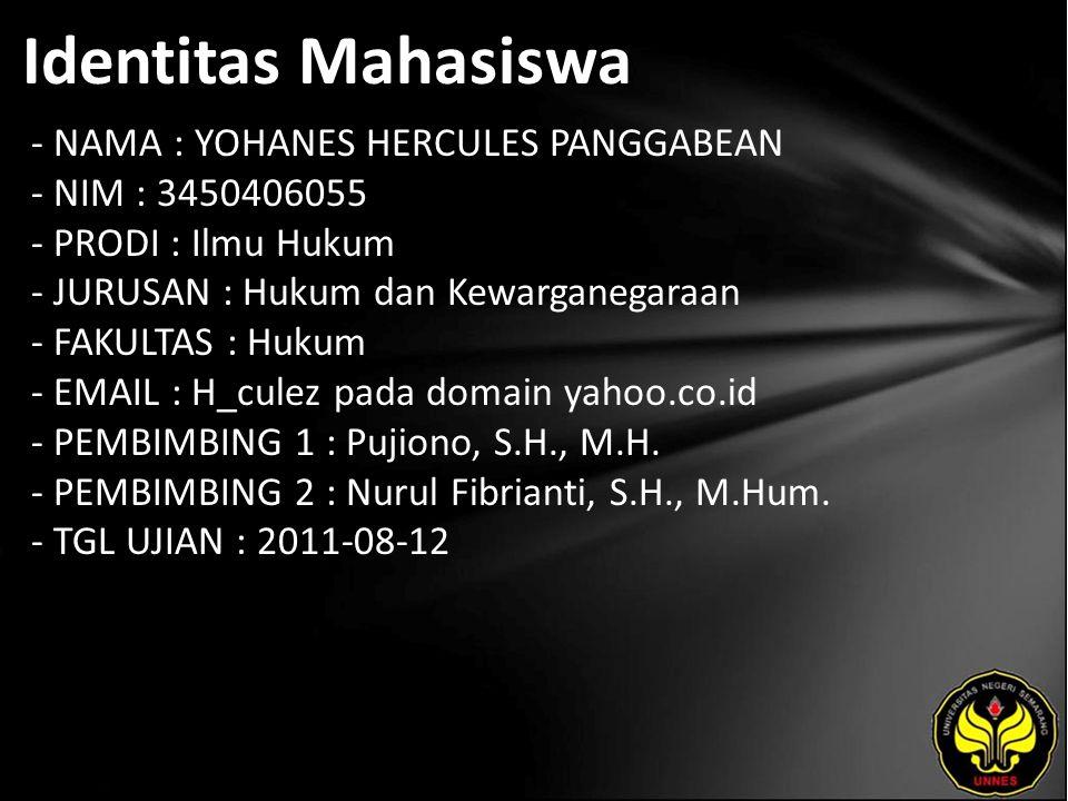 Identitas Mahasiswa - NAMA : YOHANES HERCULES PANGGABEAN - NIM : 3450406055 - PRODI : Ilmu Hukum - JURUSAN : Hukum dan Kewarganegaraan - FAKULTAS : Hukum - EMAIL : H_culez pada domain yahoo.co.id - PEMBIMBING 1 : Pujiono, S.H., M.H.