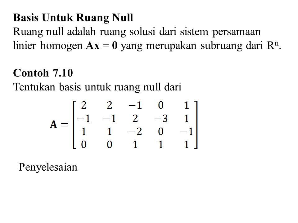 Basis Untuk Ruang Null Ruang null adalah ruang solusi dari sistem persamaan linier homogen Ax = 0 yang merupakan subruang dari R n. Contoh 7.10 Tentuk