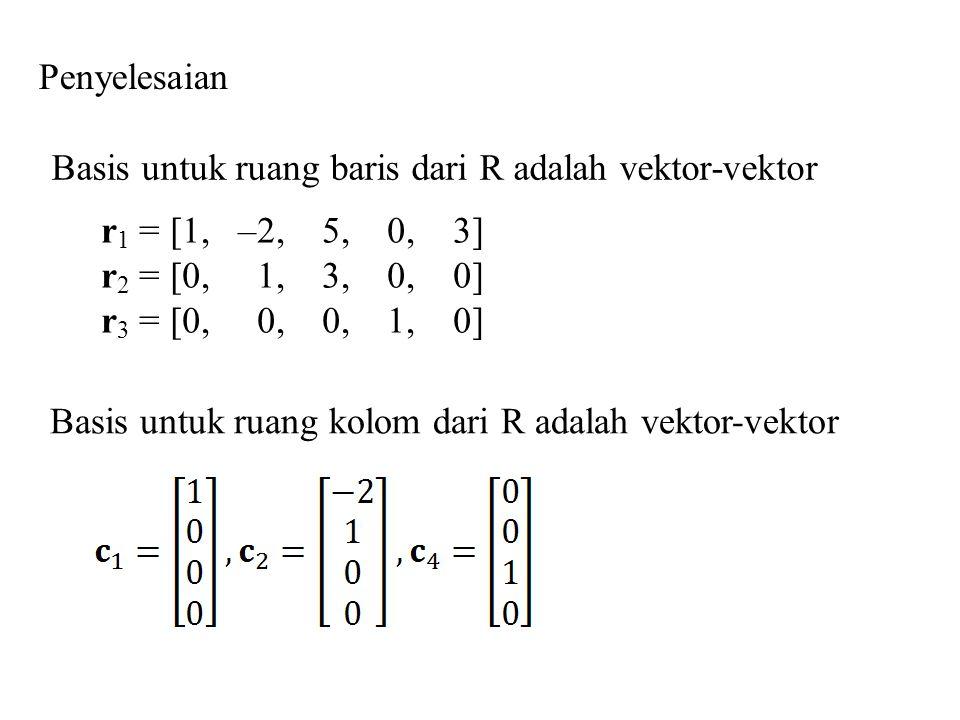 Penyelesaian r 1 = [1, –2, 5, 0, 3] r 2 = [0, 1, 3, 0, 0] r 3 = [0, 0, 0, 1, 0] Basis untuk ruang baris dari R adalah vektor-vektor Basis untuk ruang
