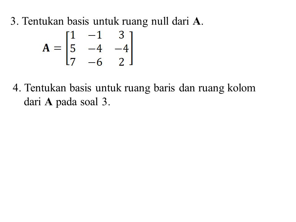 3. Tentukan basis untuk ruang null dari A. 4. Tentukan basis untuk ruang baris dan ruang kolom dari A pada soal 3.