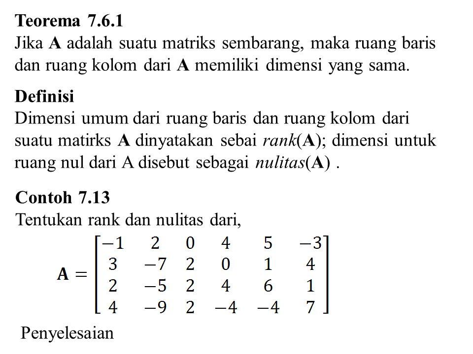 Teorema 7.6.1 Jika A adalah suatu matriks sembarang, maka ruang baris dan ruang kolom dari A memiliki dimensi yang sama. Definisi Dimensi umum dari ru