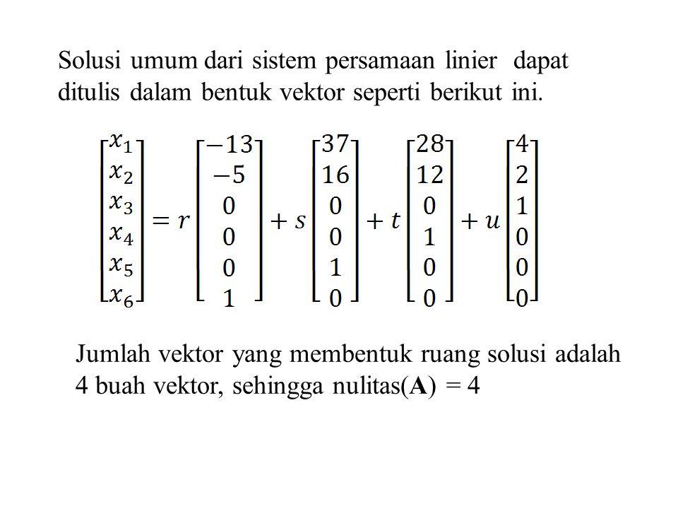 Jumlah vektor yang membentuk ruang solusi adalah 4 buah vektor, sehingga nulitas(A) = 4 Solusi umum dari sistem persamaan linier dapat ditulis dalam b