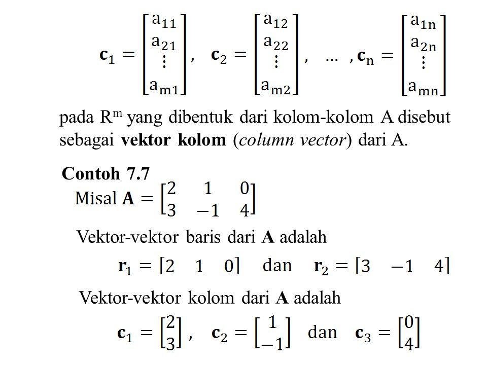 Definisi Jika A adalah suatu matriks m x n, maka subruang dari R n yang direntang oleh vektor-vektor baris dari A disebut ruang baris (row space) dari A, dan subruang dari R m yang direntang oleh vektor-vektor kolom disebut ruang kolom (column space) dari A.