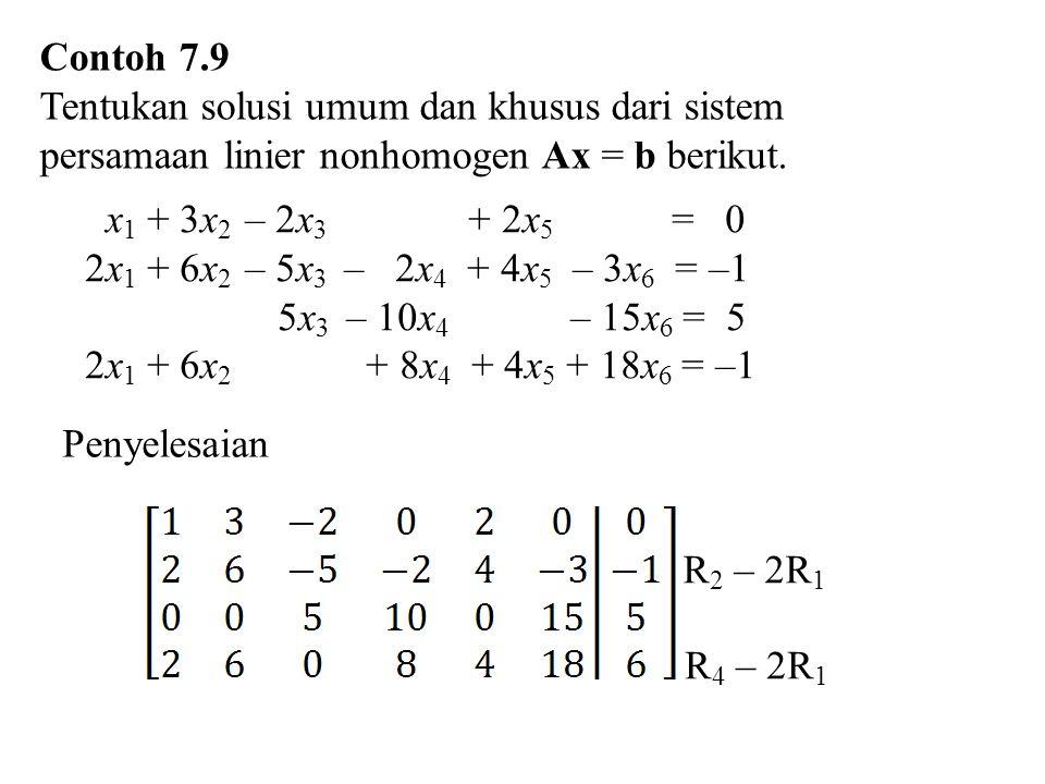 Contoh 7.9 Tentukan solusi umum dan khusus dari sistem persamaan linier nonhomogen Ax = b berikut. x 1 + 3x 2 – 2x 3 + 2x 5 = 0 2x 1 + 6x 2 – 5x 3 – 2