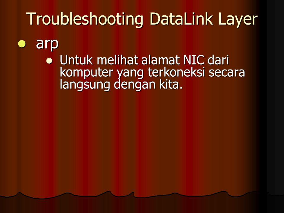 Troubleshooting DataLink Layer arp arp Untuk melihat alamat NIC dari komputer yang terkoneksi secara langsung dengan kita. Untuk melihat alamat NIC da