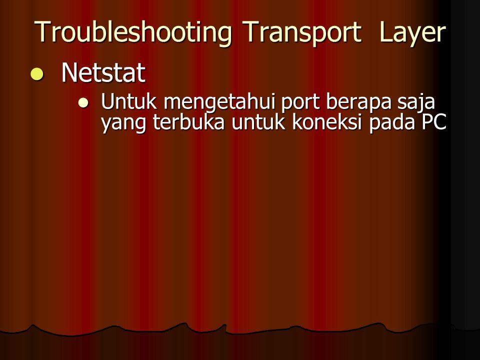 Troubleshooting Transport Layer Netstat Netstat Untuk mengetahui port berapa saja yang terbuka untuk koneksi pada PC Untuk mengetahui port berapa saja