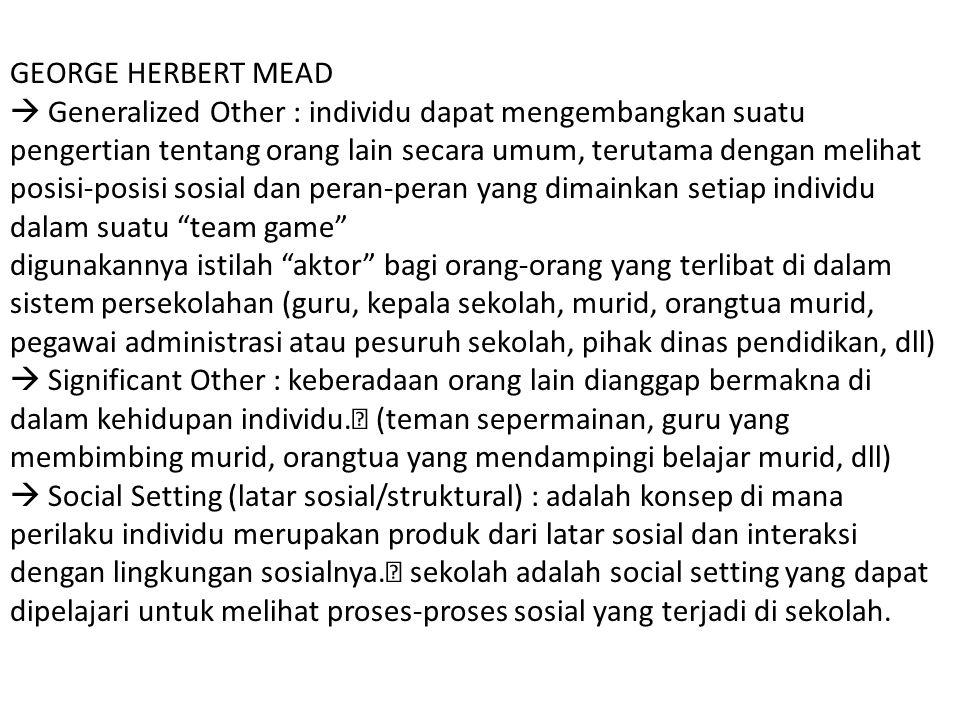 GEORGE HERBERT MEAD  Generalized Other : individu dapat mengembangkan suatu pengertian tentang orang lain secara umum, terutama dengan melihat posisi
