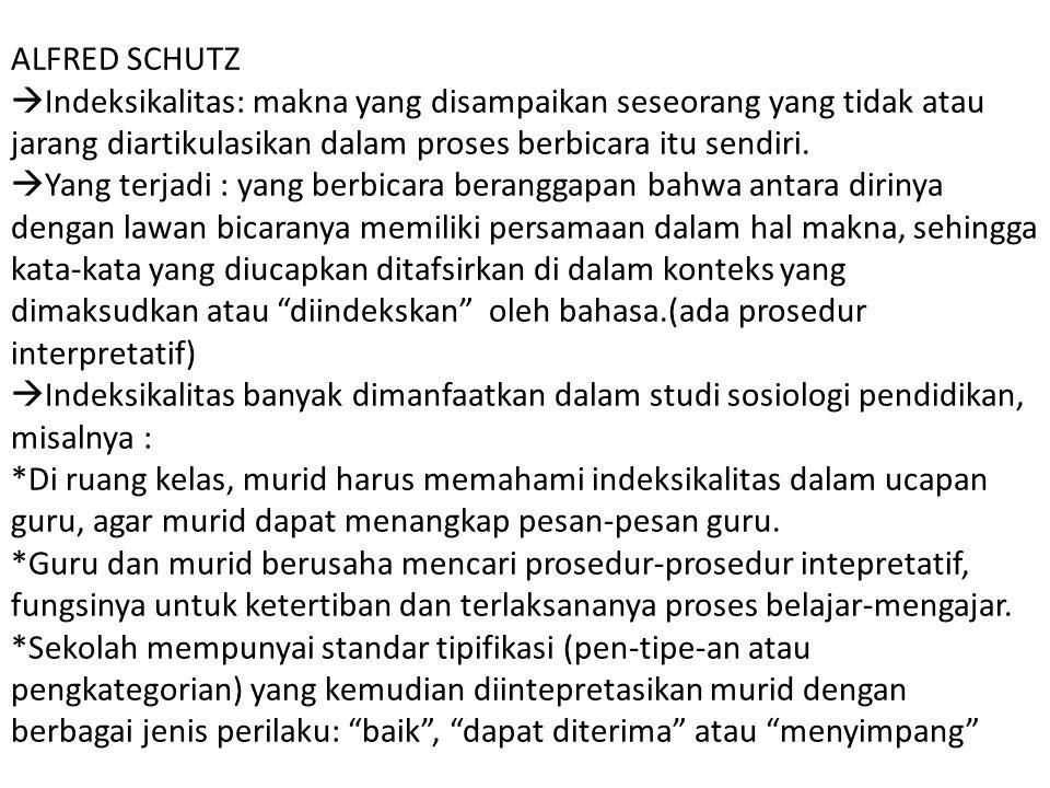 ALFRED SCHUTZ  Indeksikalitas: makna yang disampaikan seseorang yang tidak atau jarang diartikulasikan dalam proses berbicara itu sendiri.  Yang ter