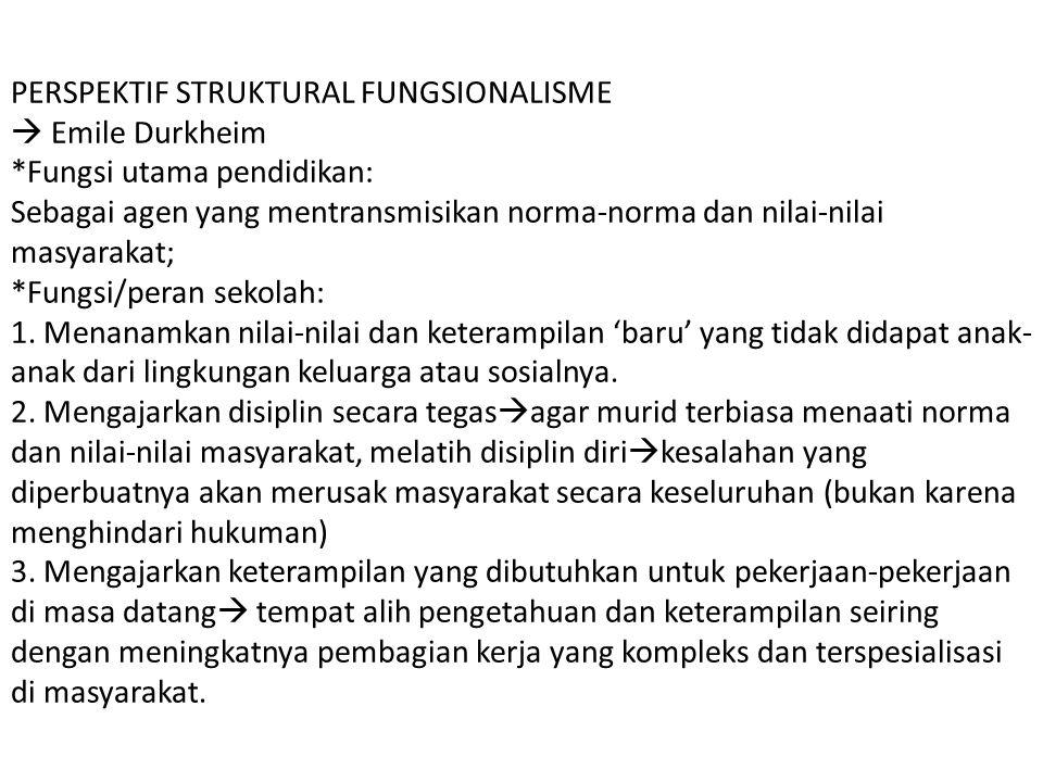 PERSPEKTIF STRUKTURAL FUNGSIONALISME  Emile Durkheim *Fungsi utama pendidikan: Sebagai agen yang mentransmisikan norma-norma dan nilai-nilai masyarakat; *Fungsi/peran sekolah: 1.