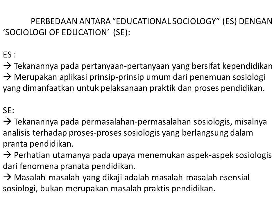 PERBEDAAN ANTARA EDUCATIONAL SOCIOLOGY (ES) DENGAN 'SOCIOLOGI OF EDUCATION' (SE): ES :  Tekanannya pada pertanyaan-pertanyaan yang bersifat kependidikan  Merupakan aplikasi prinsip-prinsip umum dari penemuan sosiologi yang dimanfaatkan untuk pelaksanaan praktik dan proses pendidikan.