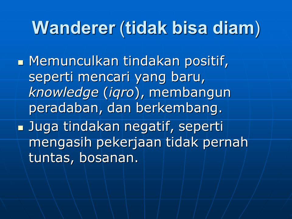 Wanderer (tidak bisa diam) Memunculkan tindakan positif, seperti mencari yang baru, knowledge (iqro), membangun peradaban, dan berkembang.
