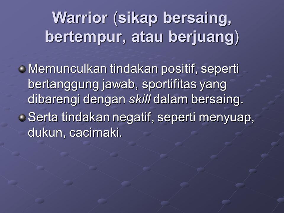 Warrior (sikap bersaing, bertempur, atau berjuang) Memunculkan tindakan positif, seperti bertanggung jawab, sportifitas yang dibarengi dengan skill dalam bersaing.