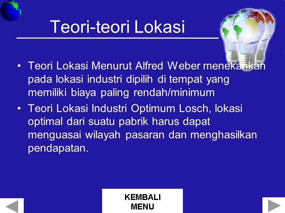 Teori-teori Lokasi Teori Lokasi Menurut Alfred Weber menekankan pada lokasi industri dipilih di tempat yang memiliki biaya paling rendah/minimum Teori Lokasi Industri Optimum Losch, lokasi optimal dari suatu pabrik harus dapat menguasai wilayah pasaran dan menghasilkan pendapatan.