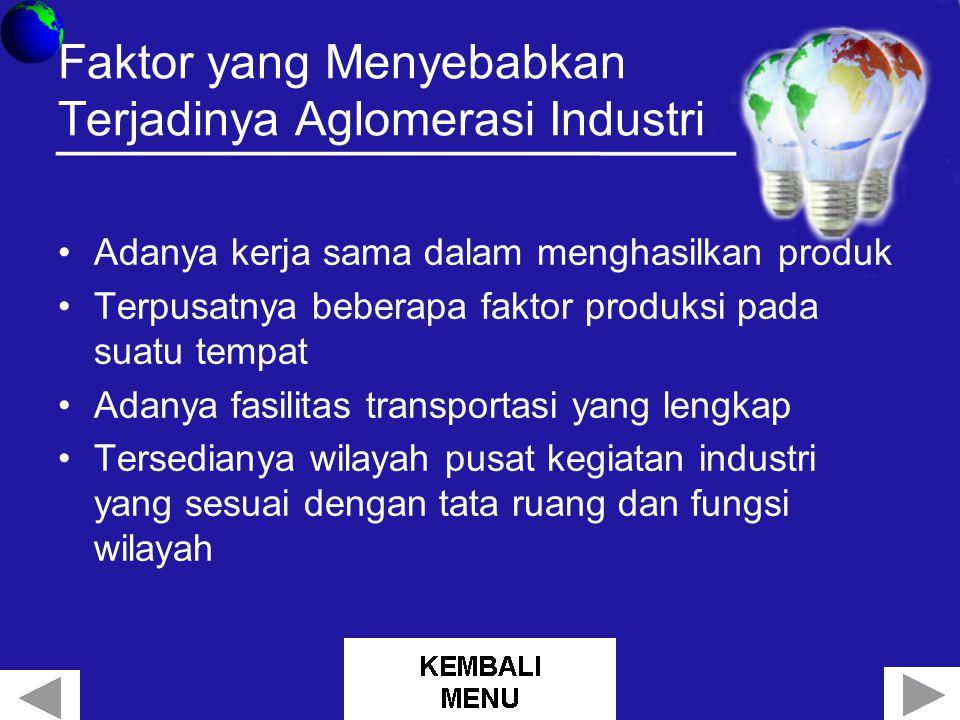 Faktor yang Menyebabkan Terjadinya Aglomerasi Industri Adanya kerja sama dalam menghasilkan produk Terpusatnya beberapa faktor produksi pada suatu tempat Adanya fasilitas transportasi yang lengkap Tersedianya wilayah pusat kegiatan industri yang sesuai dengan tata ruang dan fungsi wilayah