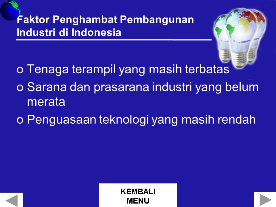 Faktor Penghambat Pembangunan Industri di Indonesia oTenaga terampil yang masih terbatas oSarana dan prasarana industri yang belum merata oPenguasaan teknologi yang masih rendah