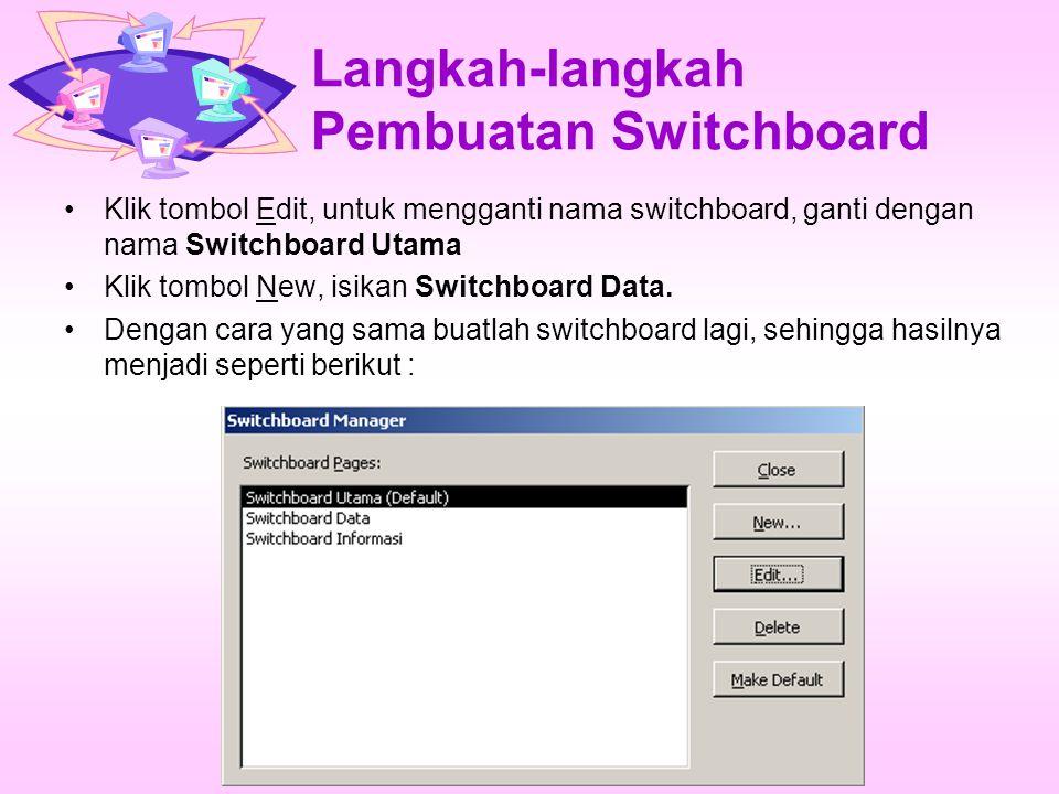 Langkah-langkah Pembuatan Switchboard Klik tombol Edit, untuk mengganti nama switchboard, ganti dengan nama Switchboard Utama Klik tombol New, isikan Switchboard Data.