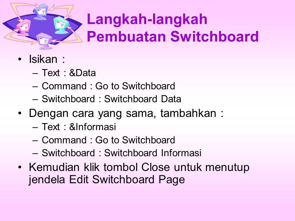 Langkah-langkah Pembuatan Switchboard Isikan : –Text : &Data –Command : Go to Switchboard –Switchboard : Switchboard Data Dengan cara yang sama, tambahkan : –Text : &Informasi –Command : Go to Switchboard –Switchboard : Switchboard Informasi Kemudian klik tombol Close untuk menutup jendela Edit Switchboard Page