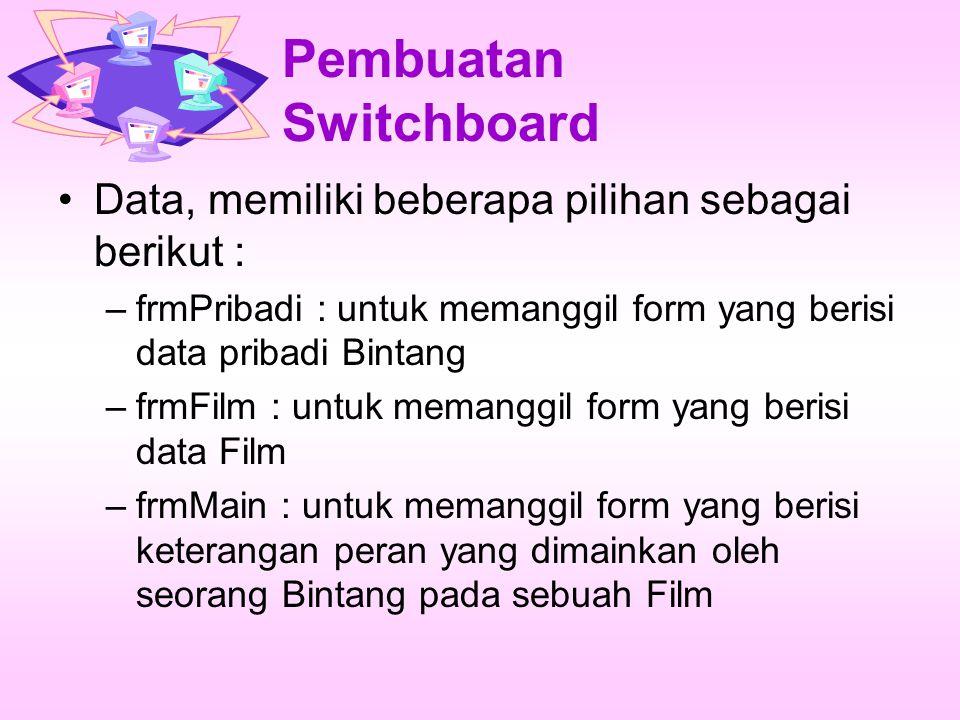 Pembuatan Switchboard Data, memiliki beberapa pilihan sebagai berikut : –frmPribadi : untuk memanggil form yang berisi data pribadi Bintang –frmFilm : untuk memanggil form yang berisi data Film –frmMain : untuk memanggil form yang berisi keterangan peran yang dimainkan oleh seorang Bintang pada sebuah Film