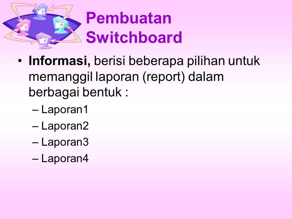 Pembuatan Switchboard Informasi, berisi beberapa pilihan untuk memanggil laporan (report) dalam berbagai bentuk : –Laporan1 –Laporan2 –Laporan3 –Laporan4