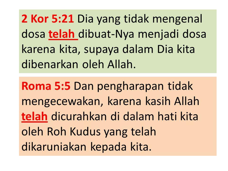 2 Kor 5:21 Dia yang tidak mengenal dosa telah dibuat-Nya menjadi dosa karena kita, supaya dalam Dia kita dibenarkan oleh Allah. Roma 5:5 Dan pengharap