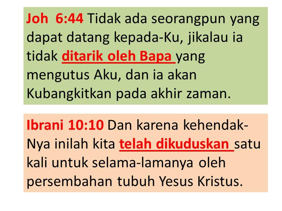 Joh 6:44 Tidak ada seorangpun yang dapat datang kepada-Ku, jikalau ia tidak ditarik oleh Bapa yang mengutus Aku, dan ia akan Kubangkitkan pada akhir z