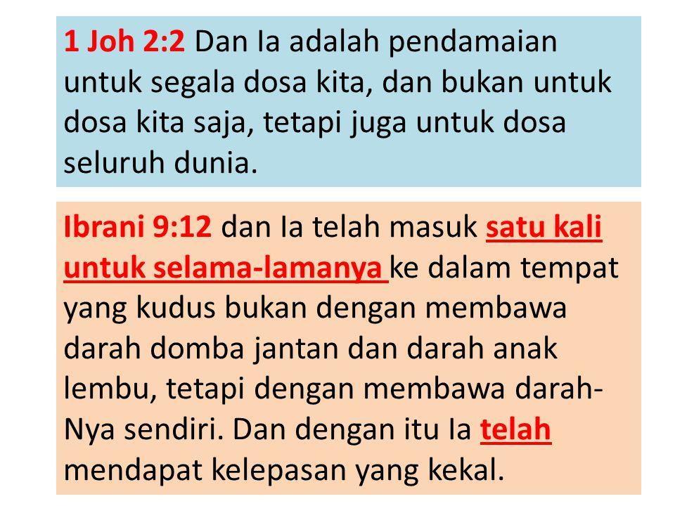 1 Joh 2:2 Dan Ia adalah pendamaian untuk segala dosa kita, dan bukan untuk dosa kita saja, tetapi juga untuk dosa seluruh dunia. Ibrani 9:12 dan Ia te