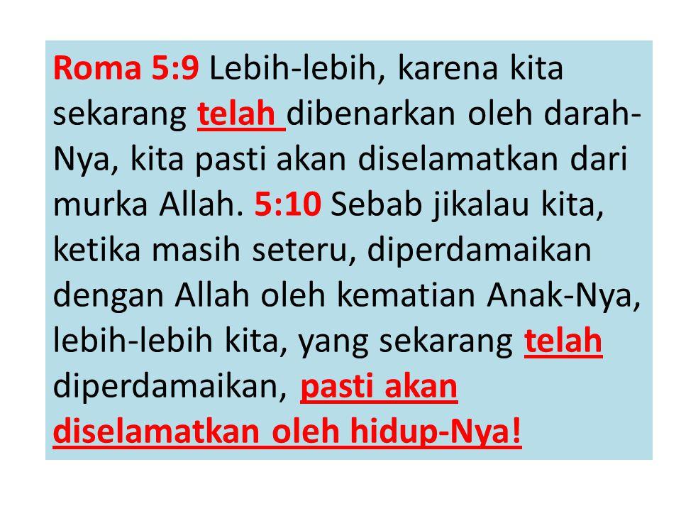 Roma 5:9 Lebih-lebih, karena kita sekarang telah dibenarkan oleh darah- Nya, kita pasti akan diselamatkan dari murka Allah. 5:10 Sebab jikalau kita, k