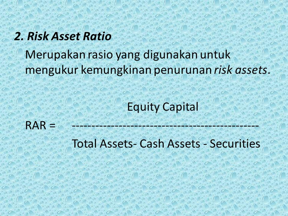 2. Risk Asset Ratio Merupakan rasio yang digunakan untuk mengukur kemungkinan penurunan risk assets. Equity Capital RAR =-----------------------------