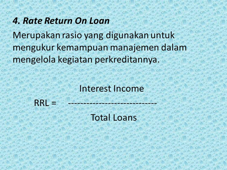 4. Rate Return On Loan Merupakan rasio yang digunakan untuk mengukur kemampuan manajemen dalam mengelola kegiatan perkreditannya. Interest Income RRL