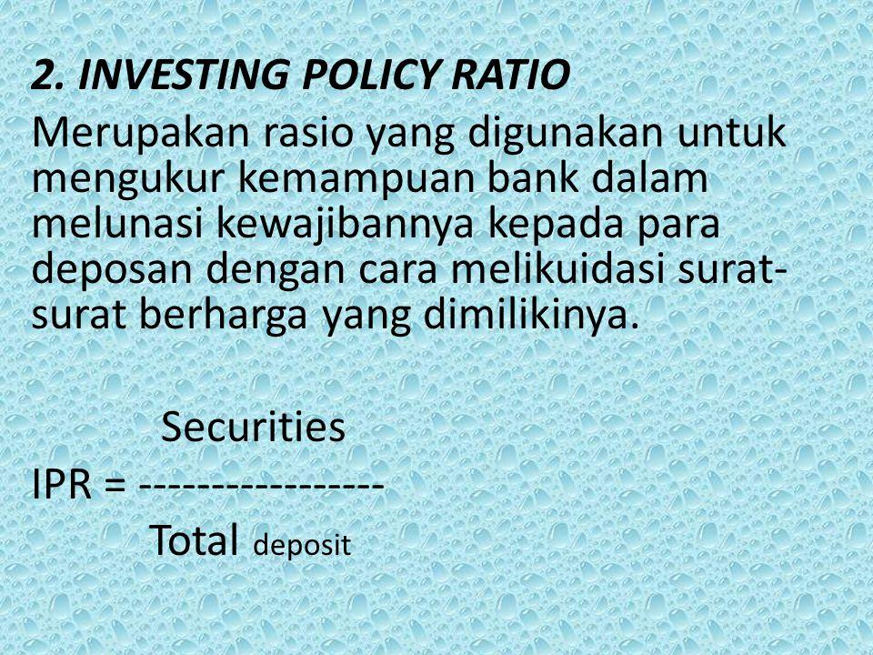 2. INVESTING POLICY RATIO Merupakan rasio yang digunakan untuk mengukur kemampuan bank dalam melunasi kewajibannya kepada para deposan dengan cara mel
