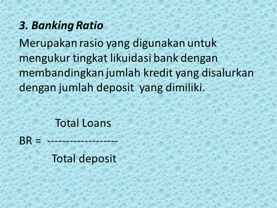 3. Banking Ratio Merupakan rasio yang digunakan untuk mengukur tingkat likuidasi bank dengan membandingkan jumlah kredit yang disalurkan dengan jumlah