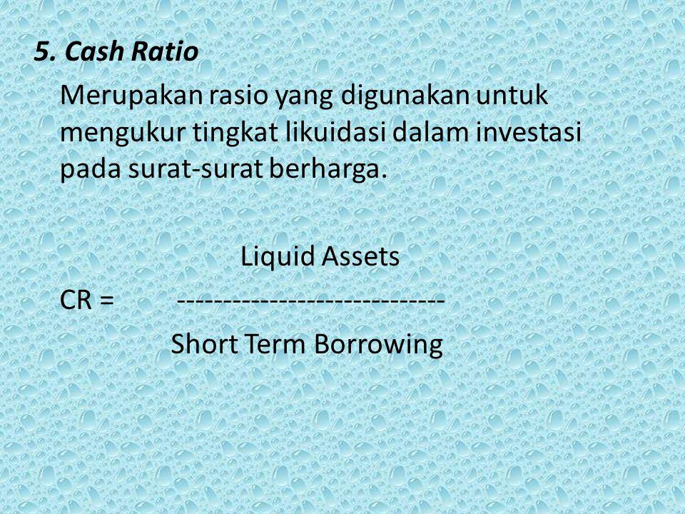 5. Cash Ratio Merupakan rasio yang digunakan untuk mengukur tingkat likuidasi dalam investasi pada surat-surat berharga. Liquid Assets CR = ----------