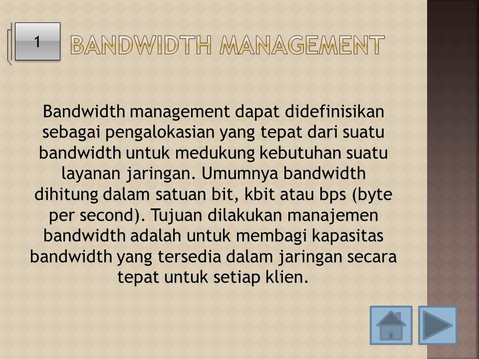 Bandwidth management dapat didefinisikan sebagai pengalokasian yang tepat dari suatu bandwidth untuk medukung kebutuhan suatu layanan jaringan. Umumny