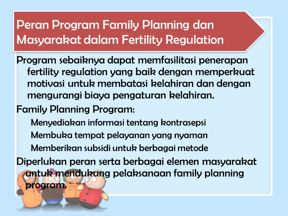 Program sebaiknya dapat memfasilitasi penerapan fertility regulation yang baik dengan memperkuat motivasi untuk membatasi kelahiran dan dengan mengura