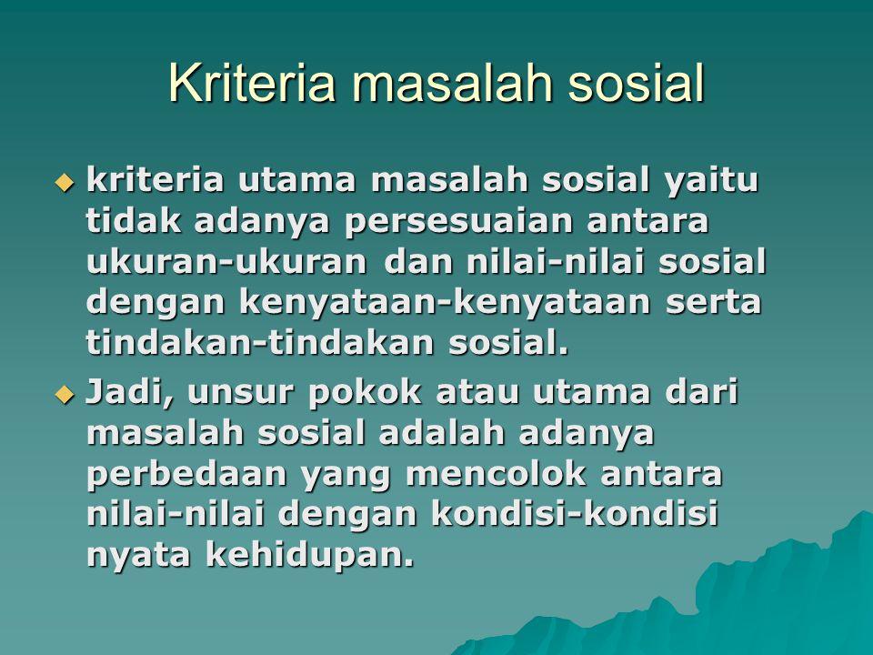 Kriteria masalah sosial  kriteria utama masalah sosial yaitu tidak adanya persesuaian antara ukuran-ukuran dan nilai-nilai sosial dengan kenyataan-kenyataan serta tindakan-tindakan sosial.