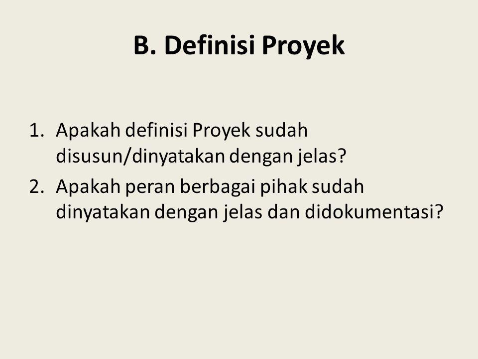 B. Definisi Proyek 1.Apakah definisi Proyek sudah disusun/dinyatakan dengan jelas? 2.Apakah peran berbagai pihak sudah dinyatakan dengan jelas dan did