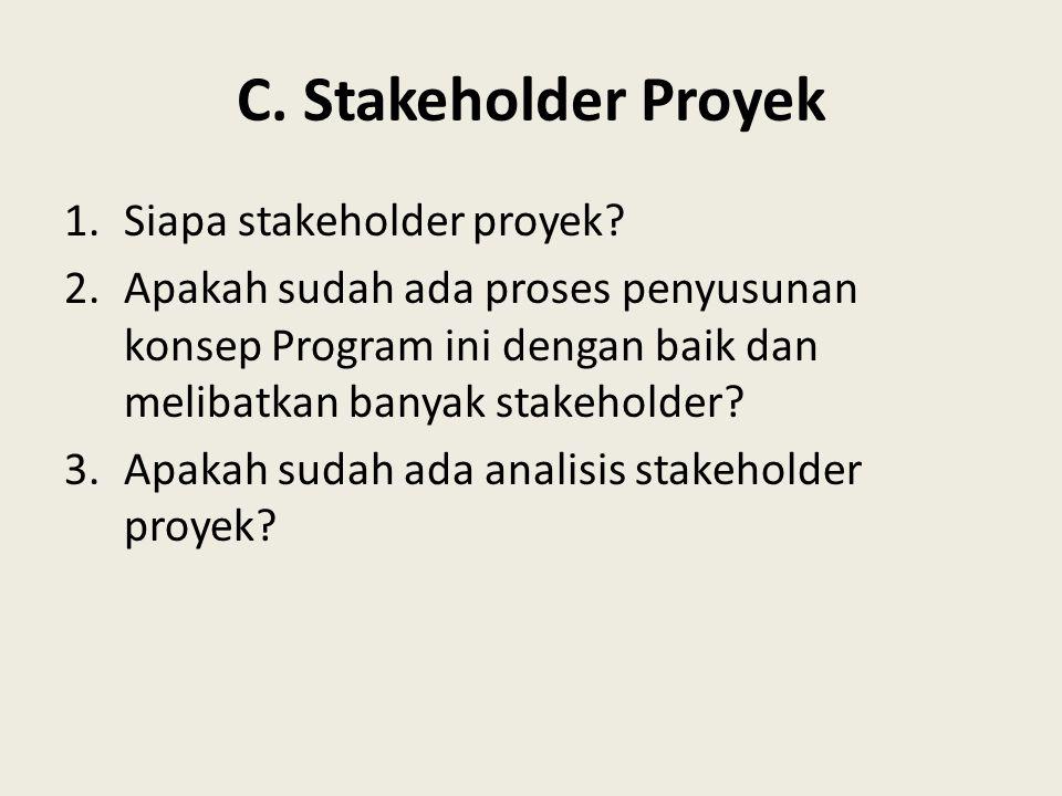 C. Stakeholder Proyek 1.Siapa stakeholder proyek? 2.Apakah sudah ada proses penyusunan konsep Program ini dengan baik dan melibatkan banyak stakeholde