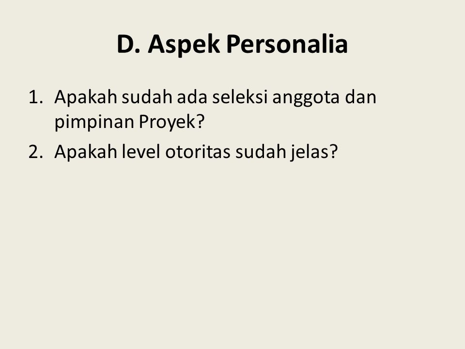 D. Aspek Personalia 1.Apakah sudah ada seleksi anggota dan pimpinan Proyek? 2.Apakah level otoritas sudah jelas?