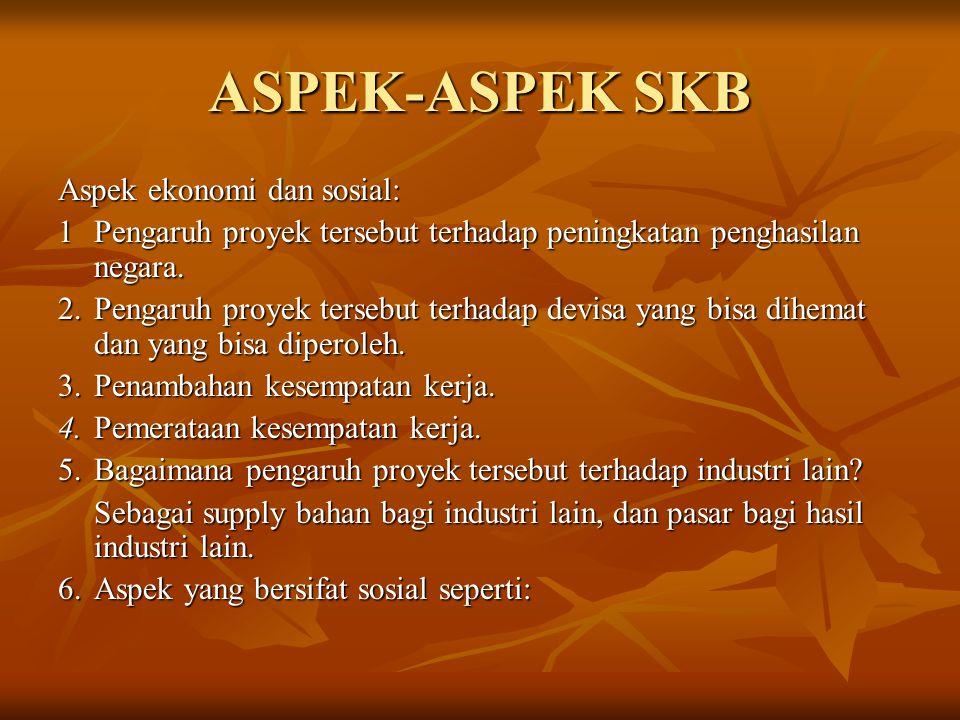ASPEK-ASPEK SKB Aspek ekonomi dan sosial: 1Pengaruh proyek tersebut terhadap peningkatan penghasilan negara. 2.Pengaruh proyek tersebut terhadap devis