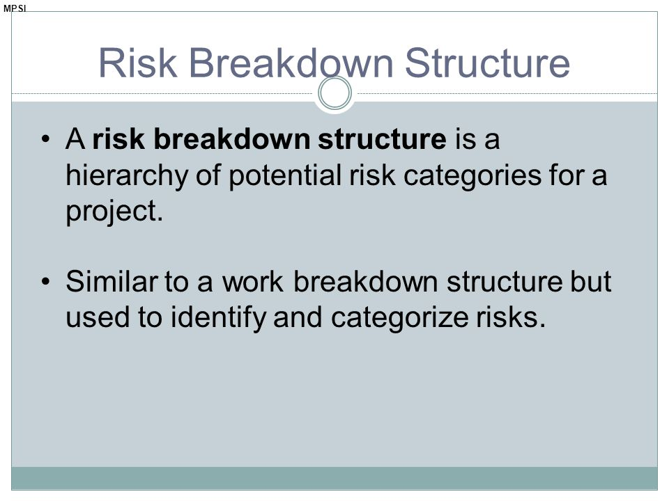 Risk Breakdown Structure A risk breakdown structure is a hierarchy of potential risk categories for a project. Similar to a work breakdown structure b