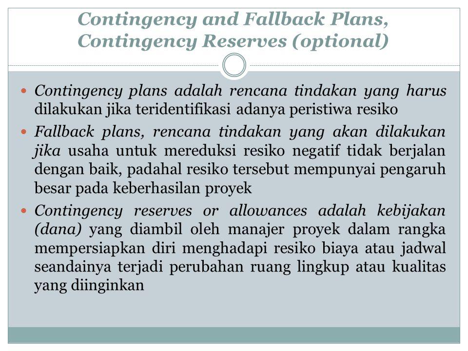 Contingency and Fallback Plans, Contingency Reserves (optional) Contingency plans adalah rencana tindakan yang harus dilakukan jika teridentifikasi adanya peristiwa resiko Fallback plans, rencana tindakan yang akan dilakukan jika usaha untuk mereduksi resiko negatif tidak berjalan dengan baik, padahal resiko tersebut mempunyai pengaruh besar pada keberhasilan proyek Contingency reserves or allowances adalah kebijakan (dana) yang diambil oleh manajer proyek dalam rangka mempersiapkan diri menghadapi resiko biaya atau jadwal seandainya terjadi perubahan ruang lingkup atau kualitas yang diinginkan
