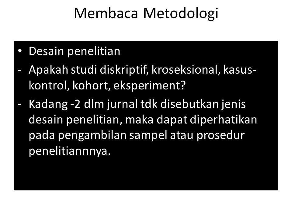 Membaca Metodologi Desain penelitian -Apakah studi diskriptif, kroseksional, kasus- kontrol, kohort, eksperiment? -Kadang -2 dlm jurnal tdk disebutkan