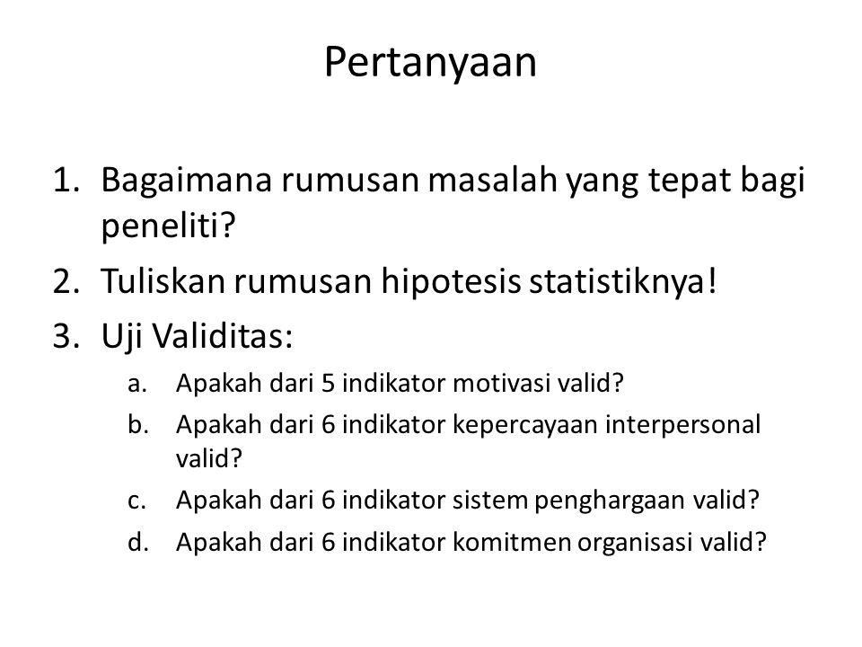 Pertanyaan 1.Bagaimana rumusan masalah yang tepat bagi peneliti? 2.Tuliskan rumusan hipotesis statistiknya! 3.Uji Validitas: a.Apakah dari 5 indikator