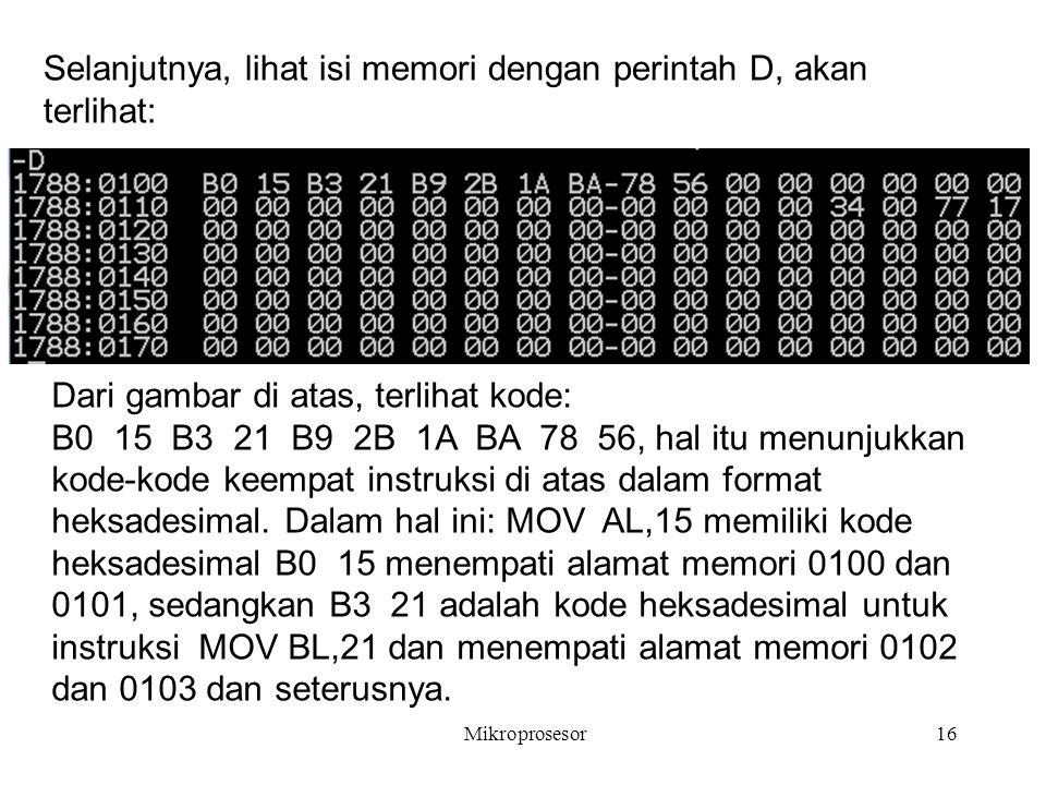 Mikroprosesor16 Selanjutnya, lihat isi memori dengan perintah D, akan terlihat: Dari gambar di atas, terlihat kode: B0 15 B3 21 B9 2B 1A BA 78 56, hal